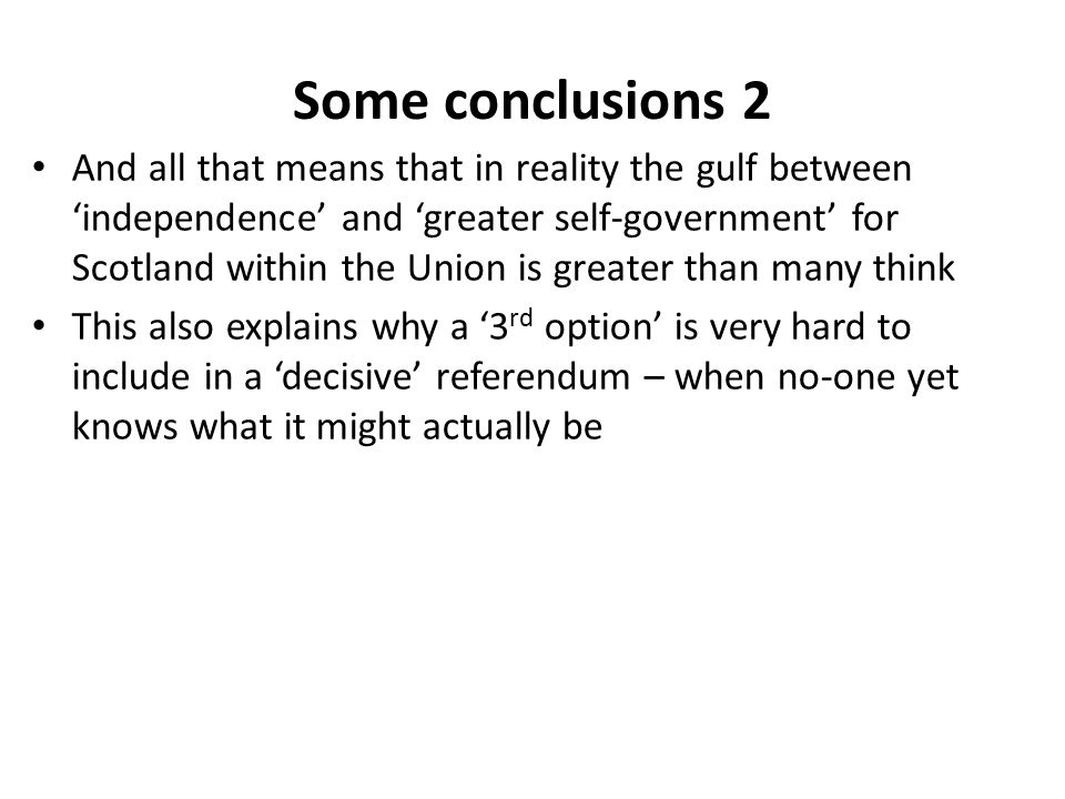 Some conclusions 2 And all that means that in reality the gulf between 'independence' and 'greater self-government' for Scotland within the Union is greater than many think This also explains why a '3 rd option' is very hard to include in a 'decisive' referendum – when no-one yet knows what it might actually be