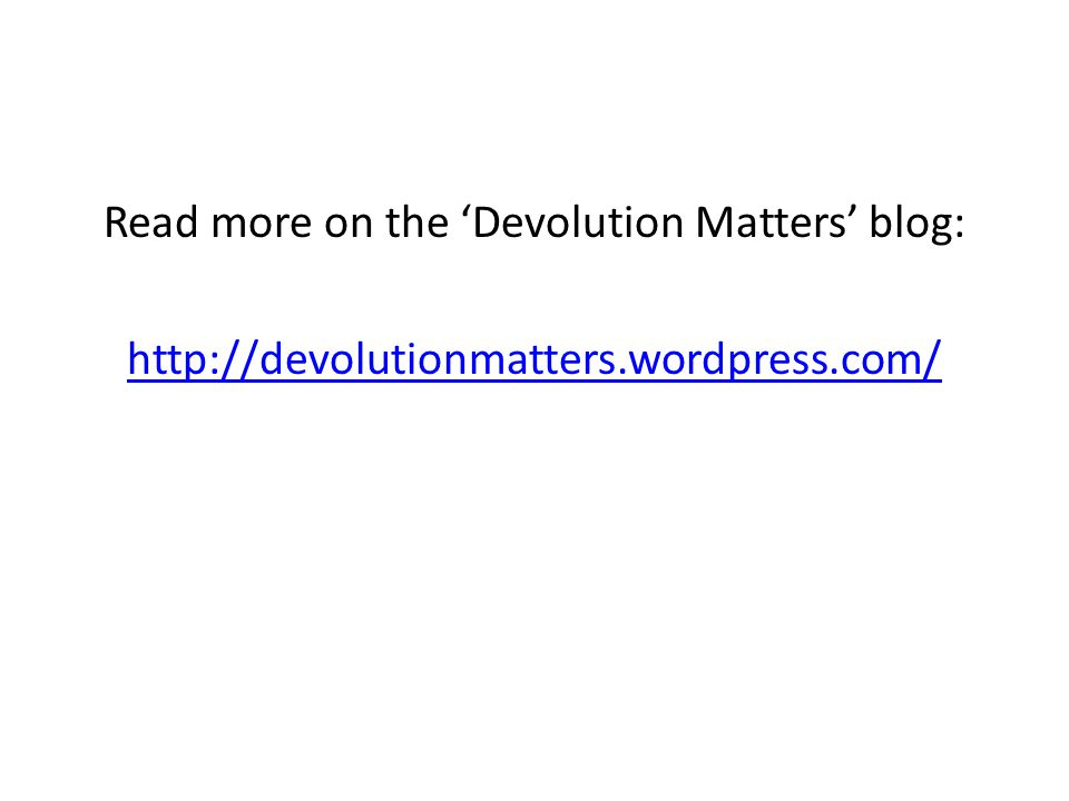 Read more on the 'Devolution Matters' blog: http://devolutionmatters.wordpress.com/