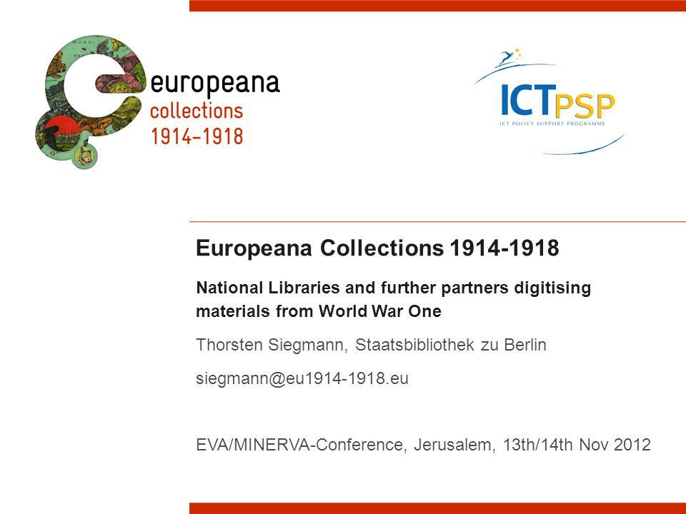 Europeana Collections 1914-1918 National Libraries and further partners digitising materials from World War One Thorsten Siegmann, Staatsbibliothek zu Berlin siegmann@eu1914-1918.eu EVA/MINERVA-Conference, Jerusalem, 13th/14th Nov 2012