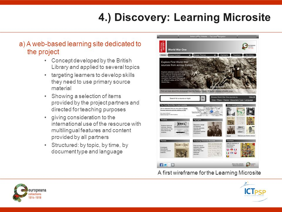4.) Discovery: Learning Microsite A first wireframe for the Learning Microsite a) A web-based learning site dedicated to the project Concept developed by the British Library and applied to several topics targeting learners to develop skills they need to use primary source material Showing a selection of items provided by the project partners and directed for teaching purposes giving consideration to the international use of the resource with multilingual features and content provided by all partners Structured: by topic, by time, by document type and language