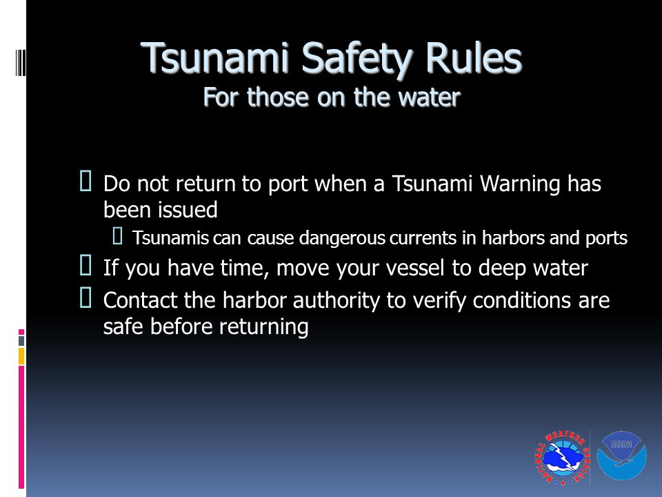 Tsunami Safety Rules For those on the water  Do not return to port when a Tsunami Warning has been issued  Tsunamis can cause dangerous currents in harbors and ports  If you have time, move your vessel to deep water  Contact the harbor authority to verify conditions are safe before returning