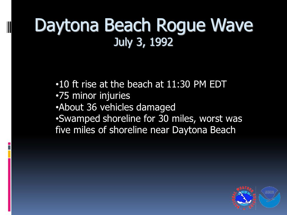 Daytona Beach Rogue Wave July 3, 1992 10 ft rise at the beach at 11:30 PM EDT 75 minor injuries About 36 vehicles damaged Swamped shoreline for 30 miles, worst was five miles of shoreline near Daytona Beach