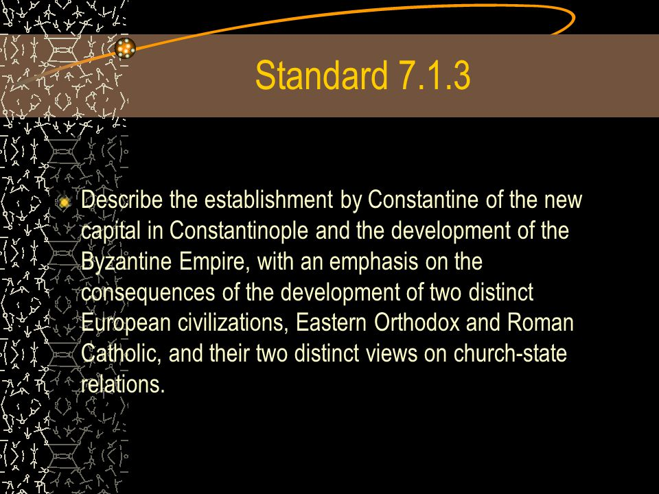 Standard 7.1.3 Describe the establishment by Constantine of the new capital in Constantinople and the development of the Byzantine Empire, with an emphasis on the consequences of the development of two distinct European civilizations, Eastern Orthodox and Roman Catholic, and their two distinct views on church-state relations.