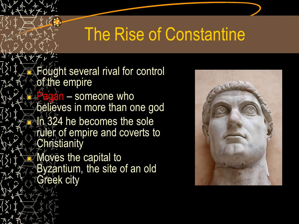 The Rise of Constantine Fought several rival for control of the empire Pagan – someone who believes in more than one god In 324 he becomes the sole ruler of empire and coverts to Christianity Moves the capital to Byzantium, the site of an old Greek city