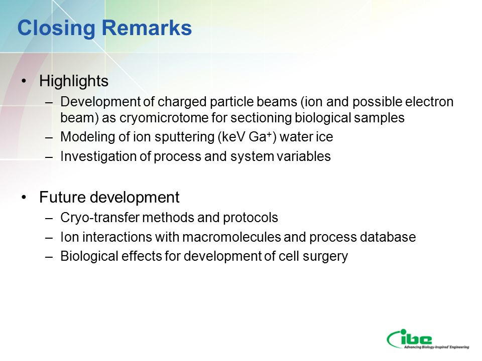 Closing Remarks Highlights –Development of charged particle beams (ion and possible electron beam) as cryomicrotome for sectioning biological samples –Modeling of ion sputtering (keV Ga + ) water ice –Investigation of process and system variables Future development –Cryo-transfer methods and protocols –Ion interactions with macromolecules and process database –Biological effects for development of cell surgery