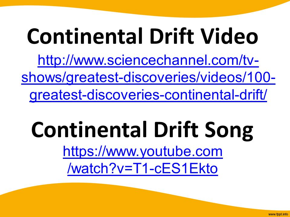 https://www.youtube.com /watch?v=T1-cES1Ekto Continental Drift Song http://www.sciencechannel.com/tv- shows/greatest-discoveries/videos/100- greatest-