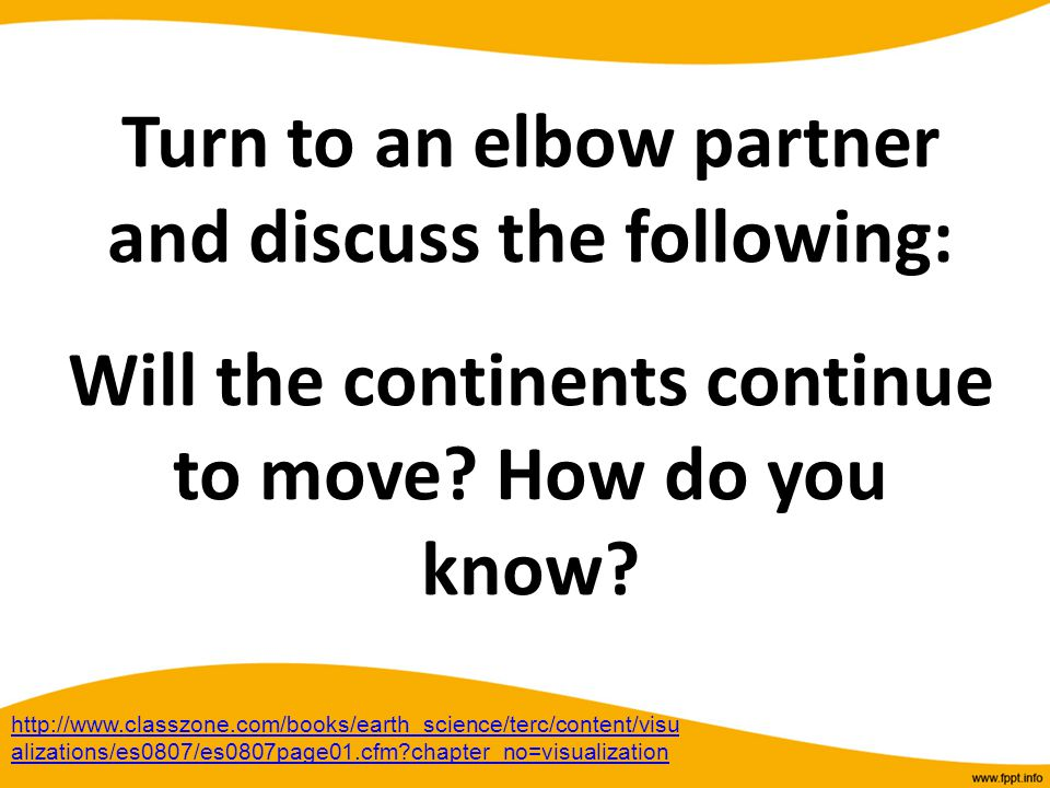 Turn to an elbow partner and discuss the following: Will the continents continue to move? How do you know? http://www.classzone.com/books/earth_scienc