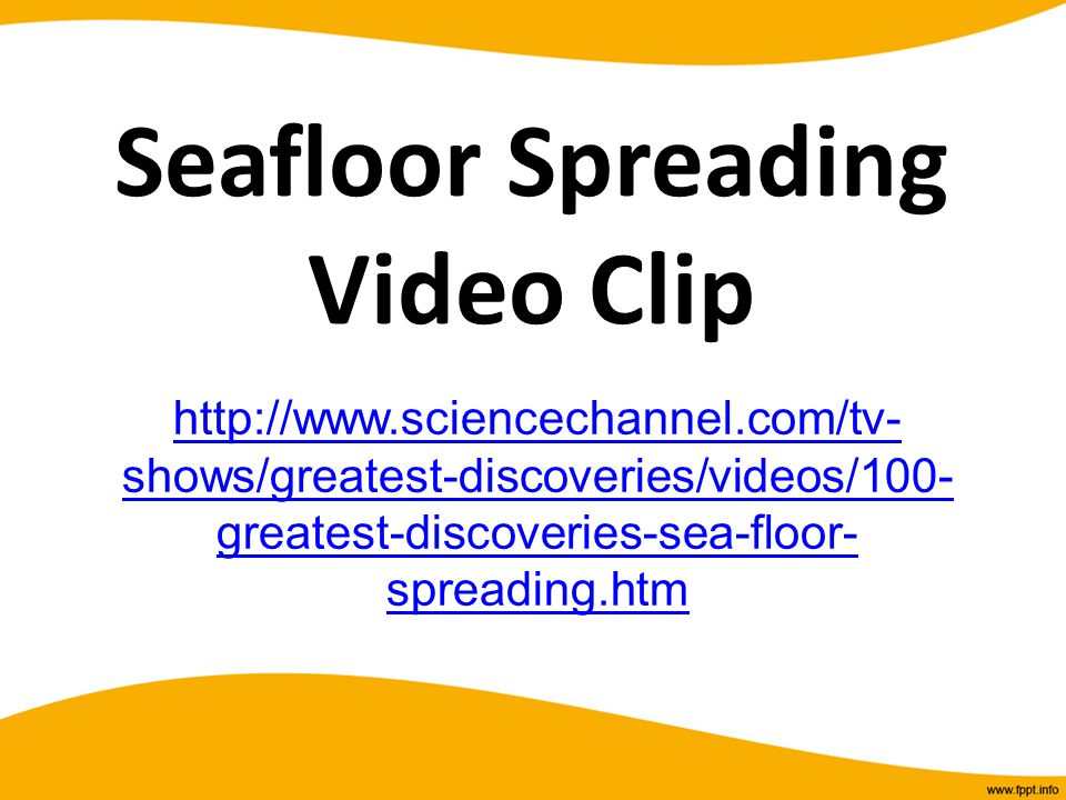 Seafloor Spreading Video Clip http://www.sciencechannel.com/tv- shows/greatest-discoveries/videos/100- greatest-discoveries-sea-floor- spreading.htm