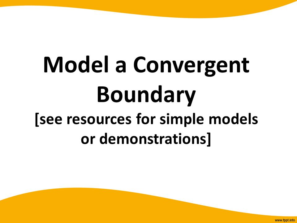 Model a Convergent Boundary [see resources for simple models or demonstrations]