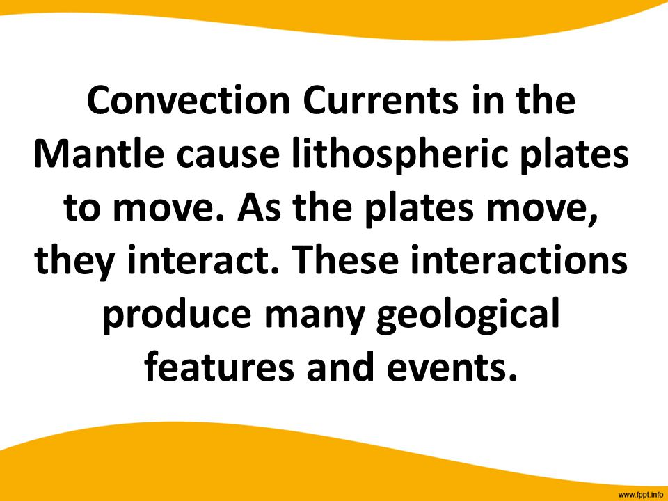 Convection Currents in the Mantle cause lithospheric plates to move. As the plates move, they interact. These interactions produce many geological fea
