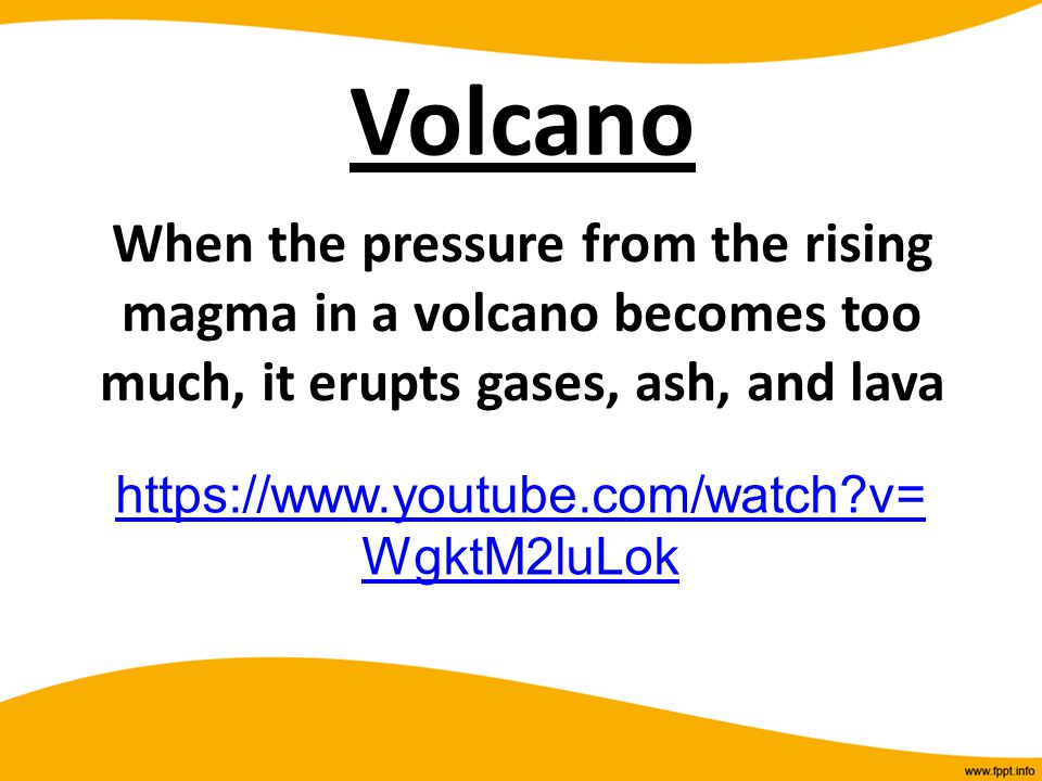 Volcano When the pressure from the rising magma in a volcano becomes too much, it erupts gases, ash, and lava https://www.youtube.com/watch?v= WgktM2l