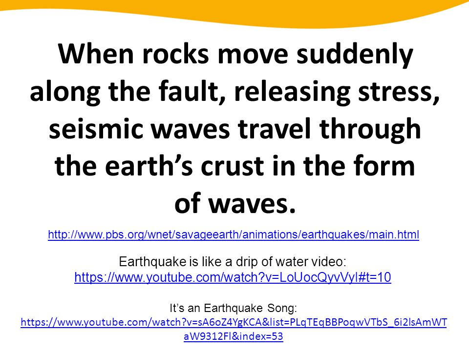 When rocks move suddenly along the fault, releasing stress, seismic waves travel through the earth's crust in the form of waves. http://www.pbs.org/wn