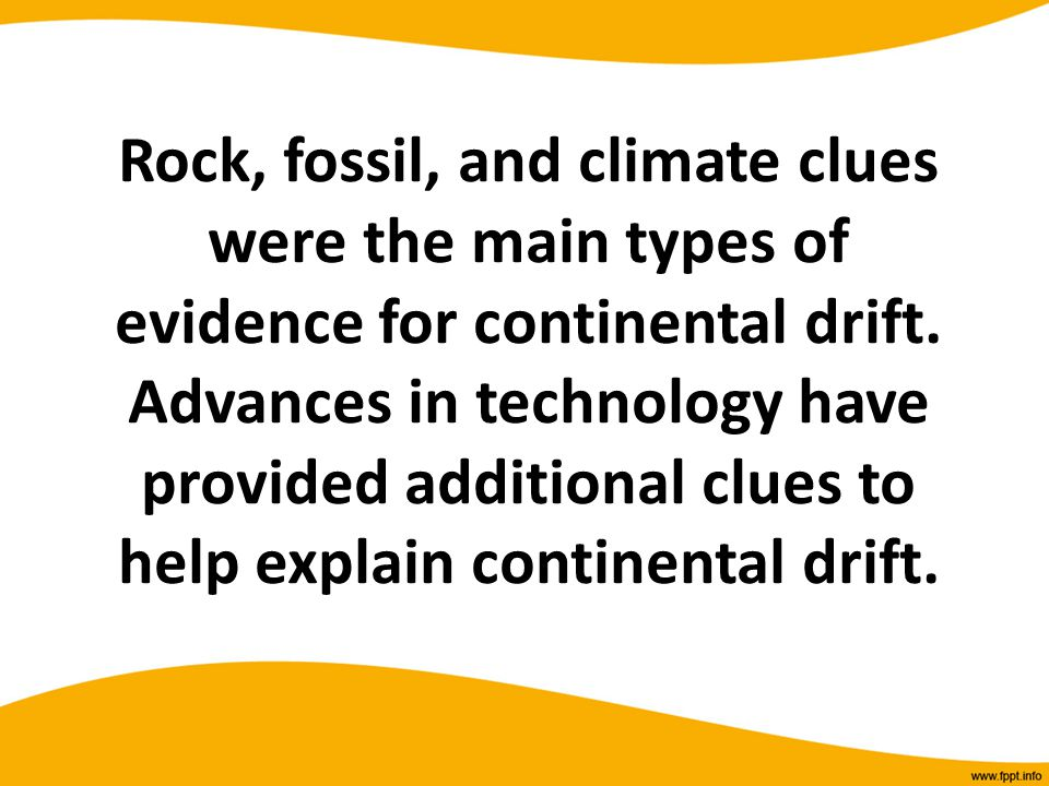 Rock, fossil, and climate clues were the main types of evidence for continental drift. Advances in technology have provided additional clues to help e
