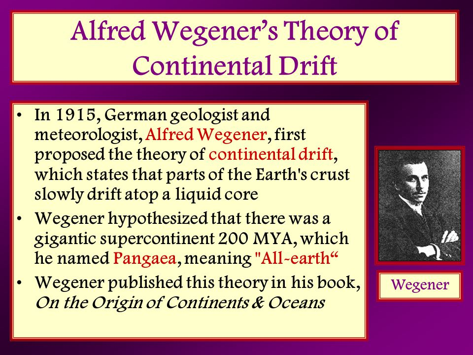 Alfred Wegener's Theory of Continental Drift In 1915, German geologist and meteorologist, Alfred Wegener, first proposed the theory of continental dri