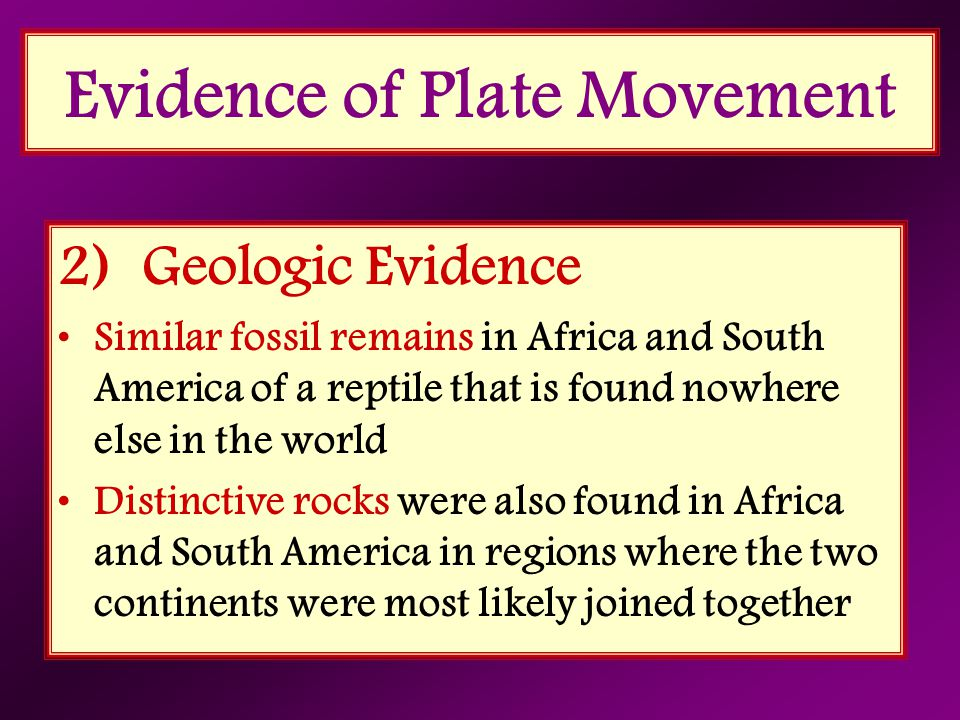 2) Geologic Evidence Similar fossil remains in Africa and South America of a reptile that is found nowhere else in the world Distinctive rocks were al