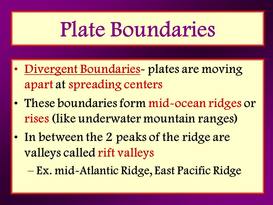 Plate Boundaries Divergent Boundaries- plates are moving apart at spreading centers These boundaries form mid-ocean ridges or rises (like underwater m