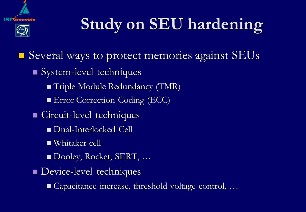 Study on SEU hardening Several ways to protect memories against SEUs Several ways to protect memories against SEUs System-level techniques System-level techniques Triple Module Redundancy (TMR) Triple Module Redundancy (TMR) Error Correction Coding (ECC) Error Correction Coding (ECC) Circuit-level techniques Circuit-level techniques Dual-Interlocked Cell Dual-Interlocked Cell Whitaker cell Whitaker cell Dooley, Rocket, SERT, … Dooley, Rocket, SERT, … Device-level techniques Device-level techniques Capacitance increase, threshold voltage control, … Capacitance increase, threshold voltage control, …