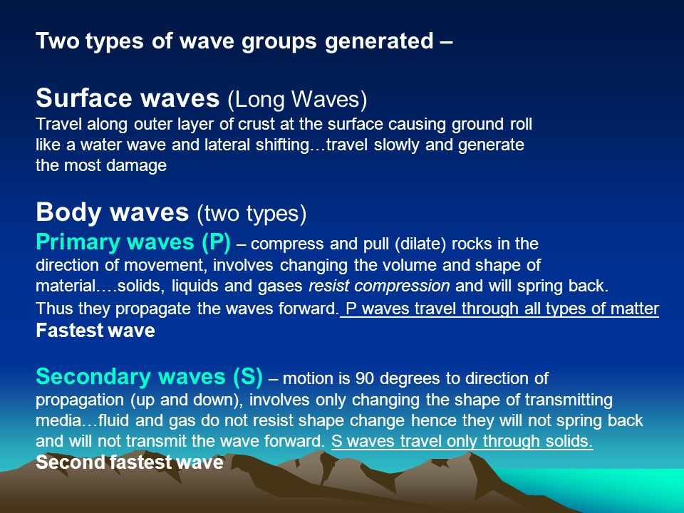 Two types of wave groups generated – Surface waves (Long Waves) Travel along outer layer of crust at the surface causing ground roll like a water wave