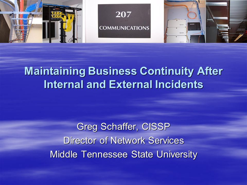 Maintaining Business Continuity After Internal and External Incidents Greg Schaffer, CISSP Director of Network Services Middle Tennessee State University