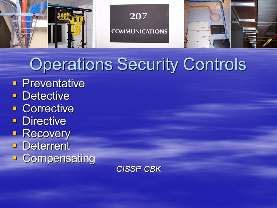 Operations Security Controls  Preventative  Detective  Corrective  Directive  Recovery  Deterrent  Compensating CISSP CBK