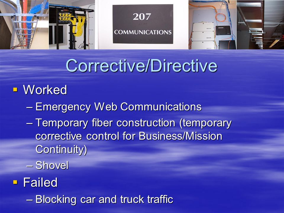 Corrective/Directive  Worked –Emergency Web Communications –Temporary fiber construction (temporary corrective control for Business/Mission Continuity) –Shovel  Failed –Blocking car and truck traffic