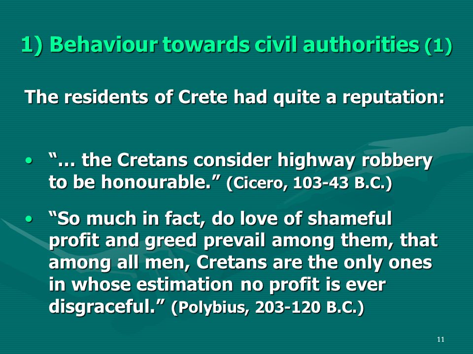 11 1) Behaviour towards civil authorities (1) The residents of Crete had quite a reputation: … the Cretans consider highway robbery to be honourable. (Cicero, 103-43 B.C.) … the Cretans consider highway robbery to be honourable. (Cicero, 103-43 B.C.) So much in fact, do love of shameful profit and greed prevail among them, that among all men, Cretans are the only ones in whose estimation no profit is ever disgraceful. (Polybius, 203-120 B.C.) So much in fact, do love of shameful profit and greed prevail among them, that among all men, Cretans are the only ones in whose estimation no profit is ever disgraceful. (Polybius, 203-120 B.C.)