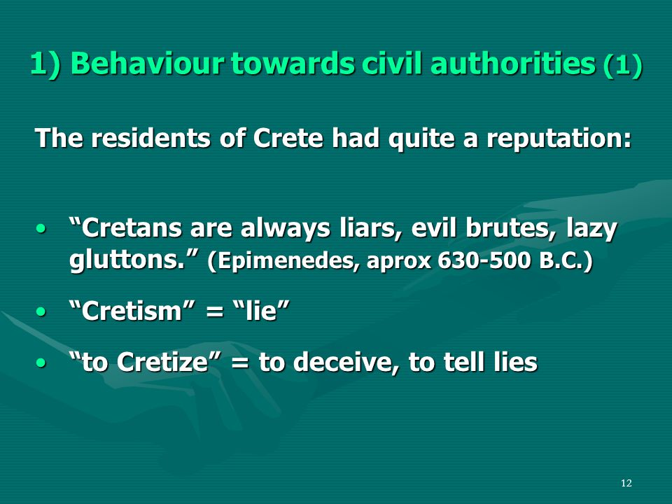 12 1) Behaviour towards civil authorities (1) The residents of Crete had quite a reputation: Cretans are always liars, evil brutes, lazy gluttons. (Epimenedes, aprox 630-500 B.C.) Cretans are always liars, evil brutes, lazy gluttons. (Epimenedes, aprox 630-500 B.C.) Cretism = lie Cretism = lie to Cretize = to deceive, to tell lies to Cretize = to deceive, to tell lies