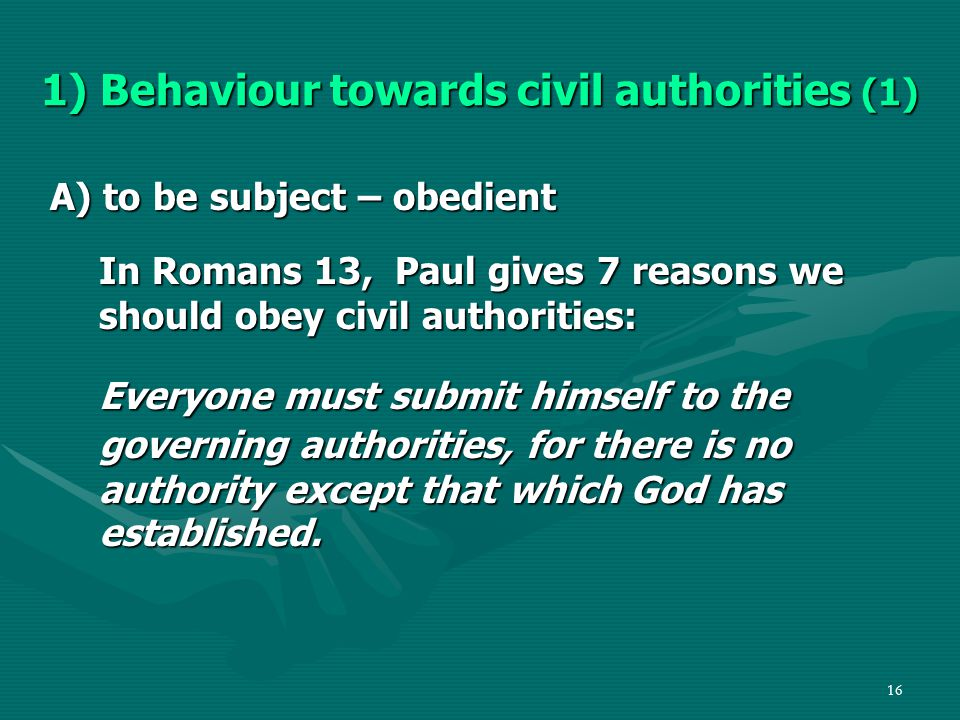 16 1) Behaviour towards civil authorities (1) A) to be subject – obedient In Romans 13, Paul gives 7 reasons we should obey civil authorities: Everyone must submit himself to the governing authorities, for there is no authority except that which God has established.