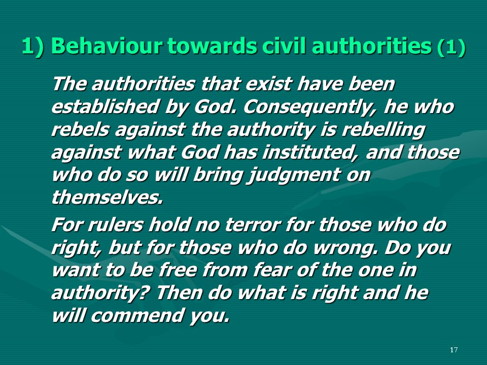 17 1) Behaviour towards civil authorities (1) The authorities that exist have been established by God.