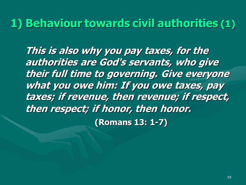19 1) Behaviour towards civil authorities (1) This is also why you pay taxes, for the authorities are God s servants, who give their full time to governing.