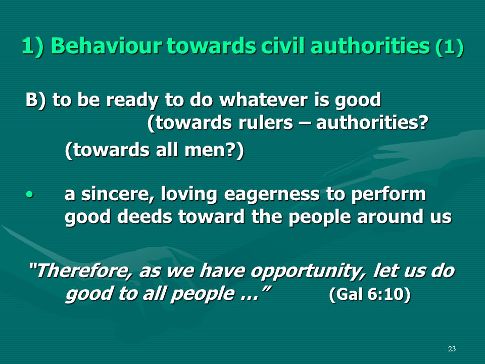 23 1) Behaviour towards civil authorities (1) B) to be ready to do whatever is good (towards rulers – authorities.