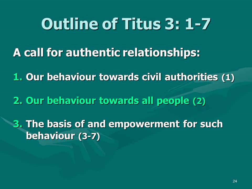 24 Outline of Titus 3: 1-7 A call for authentic relationships: 1.Our behaviour towards civil authorities (1) 2.Our behaviour towards all people (2) 3.The basis of and empowerment for such behaviour (3-7)