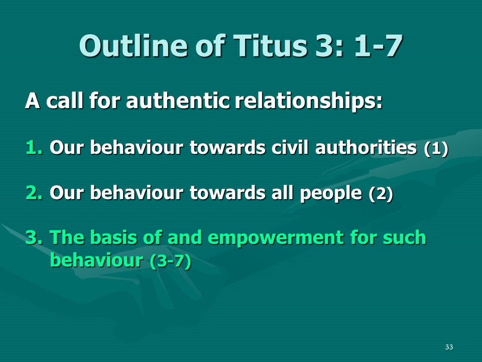 33 Outline of Titus 3: 1-7 A call for authentic relationships: 1.Our behaviour towards civil authorities (1) 2.Our behaviour towards all people (2) 3.