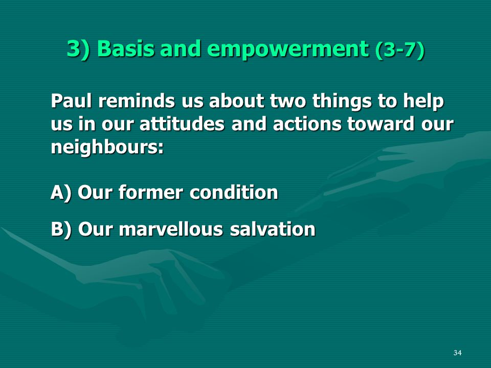34 3) Basis and empowerment (3-7) Paul reminds us about two things to help us in our attitudes and actions toward our neighbours: A) Our former condition B) Our marvellous salvation