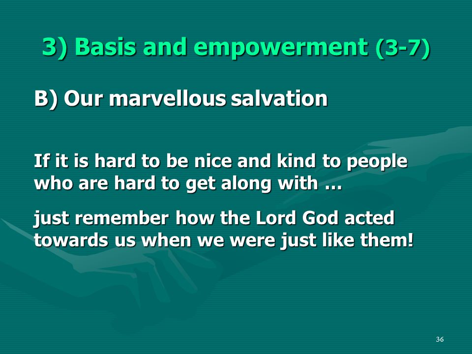 36 3) Basis and empowerment (3-7) B) Our marvellous salvation If it is hard to be nice and kind to people who are hard to get along with … just remember how the Lord God acted towards us when we were just like them!
