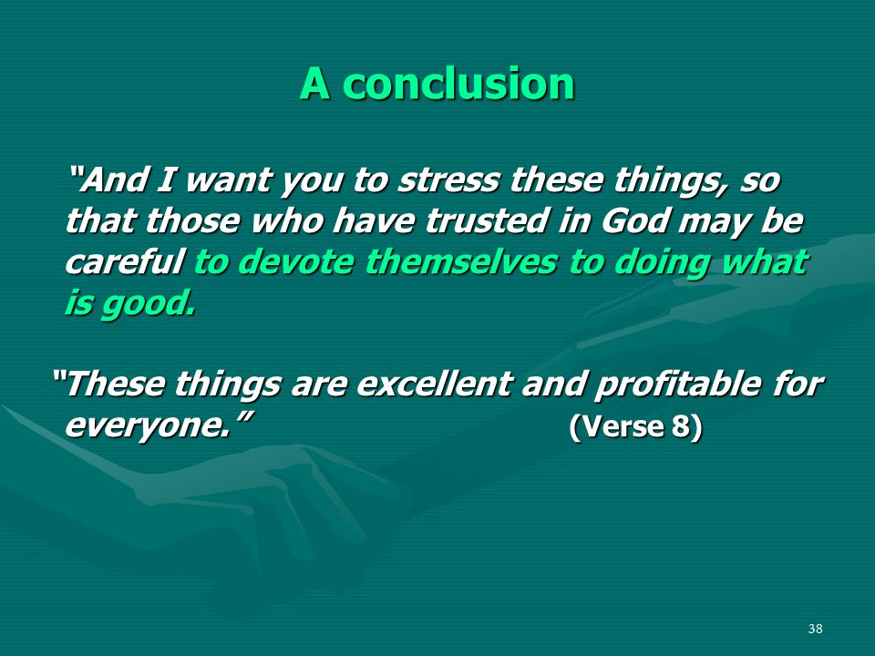 "38 A conclusion ""And I want you to stress these things, so that those who have trusted in God may be careful to devote themselves to doing what is goo"