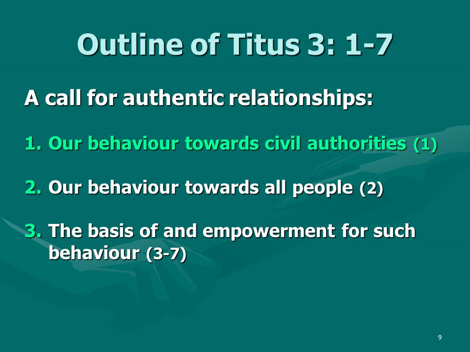 9 Outline of Titus 3: 1-7 A call for authentic relationships: 1.Our behaviour towards civil authorities (1) 2.Our behaviour towards all people (2) 3.The basis of and empowerment for such behaviour (3-7)