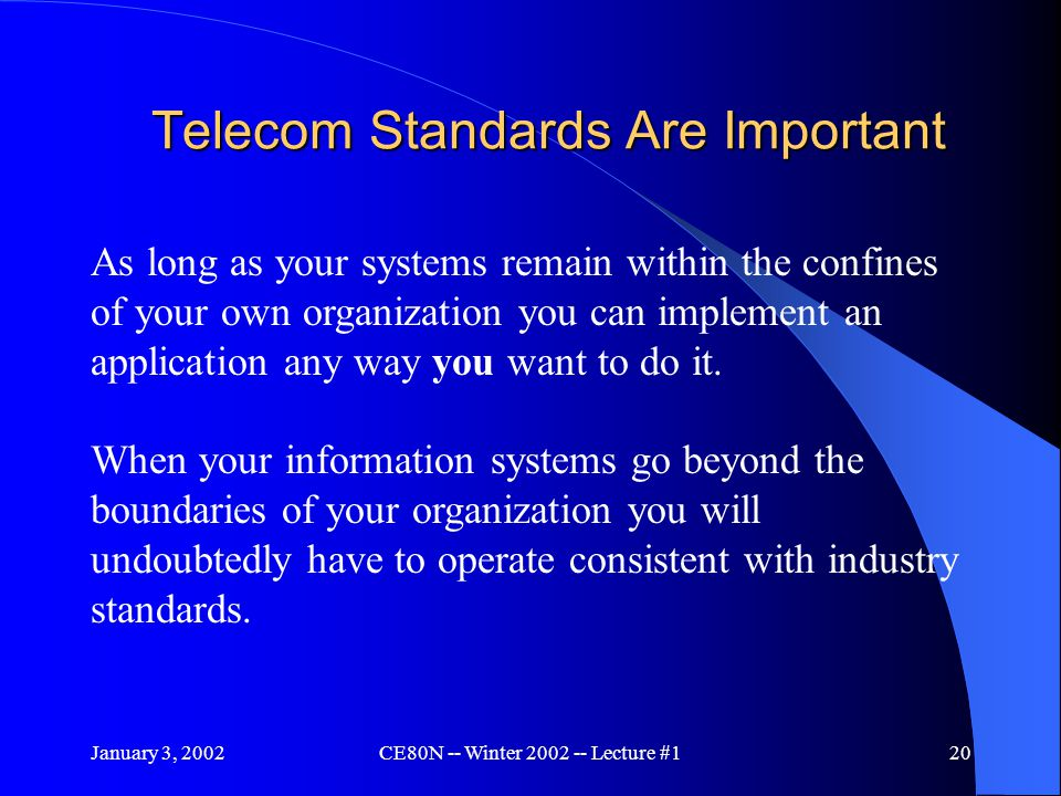January 3, 2002CE80N -- Winter 2002 -- Lecture #120 Telecom Standards Are Important As long as your systems remain within the confines of your own organization you can implement an application any way you want to do it.