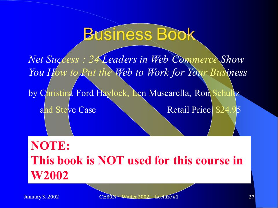 January 3, 2002CE80N -- Winter 2002 -- Lecture #127 Business Book Net Success : 24 Leaders in Web Commerce Show You How to Put the Web to Work for Your Business by Christina Ford Haylock, Len Muscarella, Ron Schultz and Steve Case Retail Price: $24.95 NOTE: This book is NOT used for this course in W2002