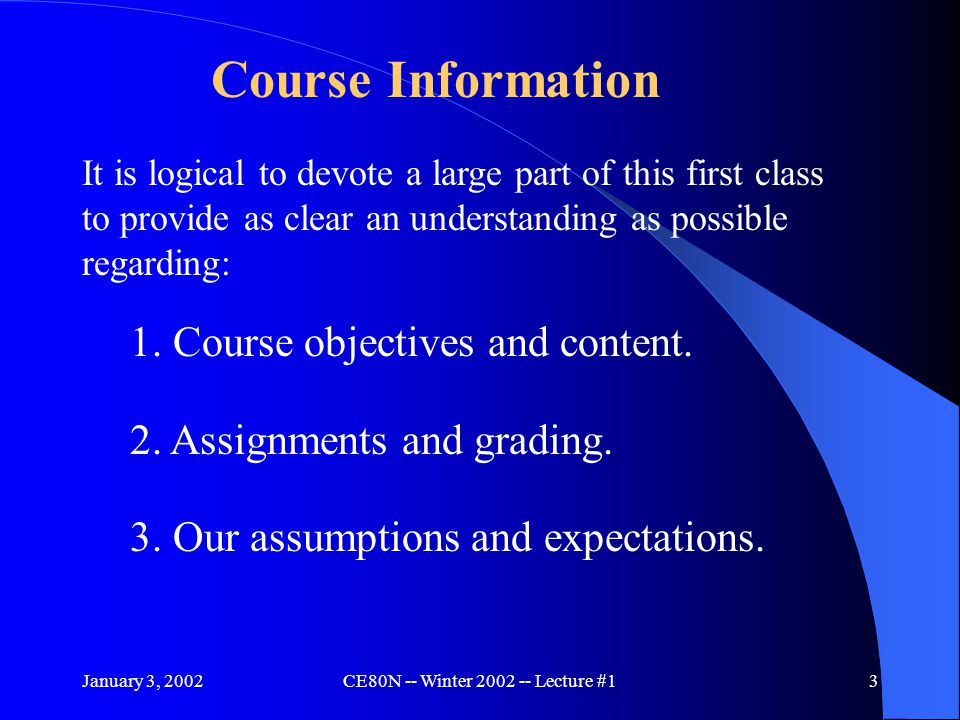January 3, 2002CE80N -- Winter 2002 -- Lecture #13 It is logical to devote a large part of this first class to provide as clear an understanding as possible regarding: 1.