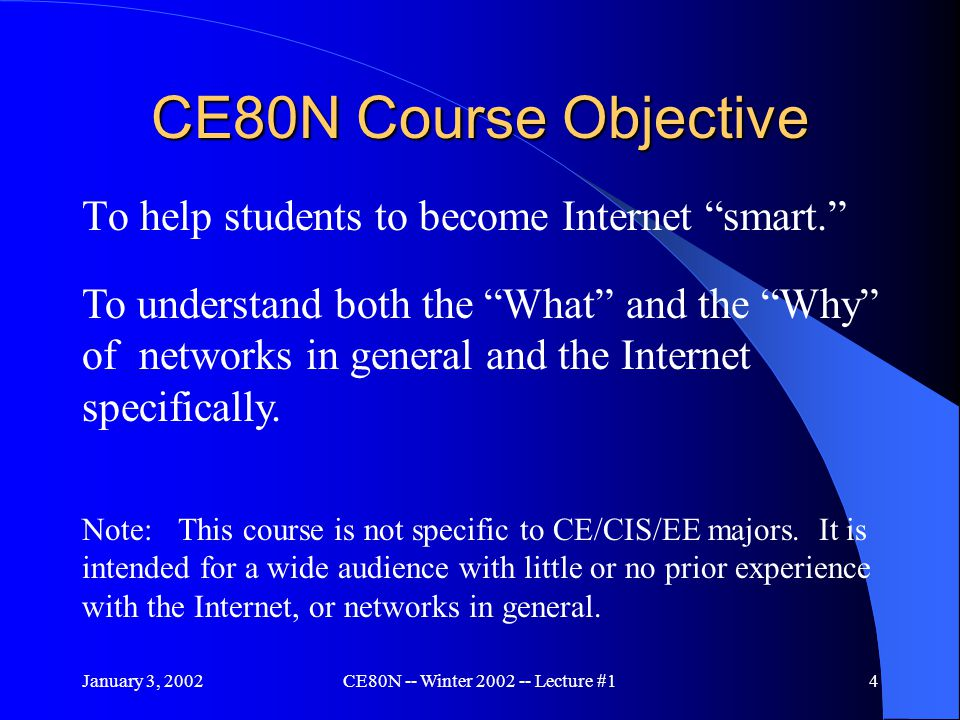 January 3, 2002CE80N -- Winter 2002 -- Lecture #14 CE80N Course Objective To help students to become Internet smart. To understand both the What and the Why of networks in general and the Internet specifically.