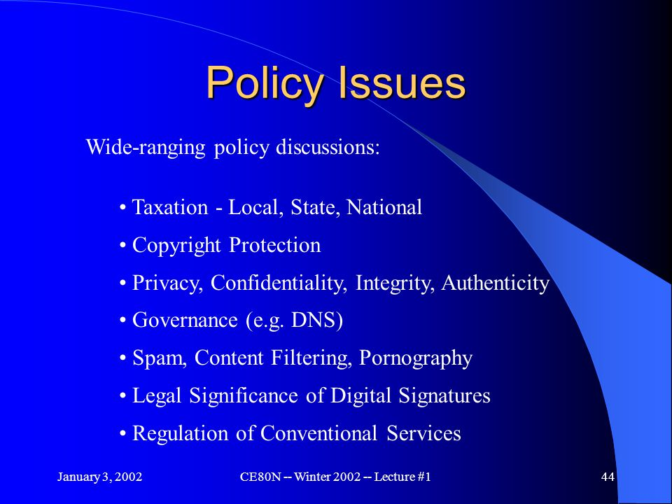 January 3, 2002CE80N -- Winter 2002 -- Lecture #144 Policy Issues Wide-ranging policy discussions: Taxation - Local, State, National Copyright Protection Privacy, Confidentiality, Integrity, Authenticity Governance (e.g.
