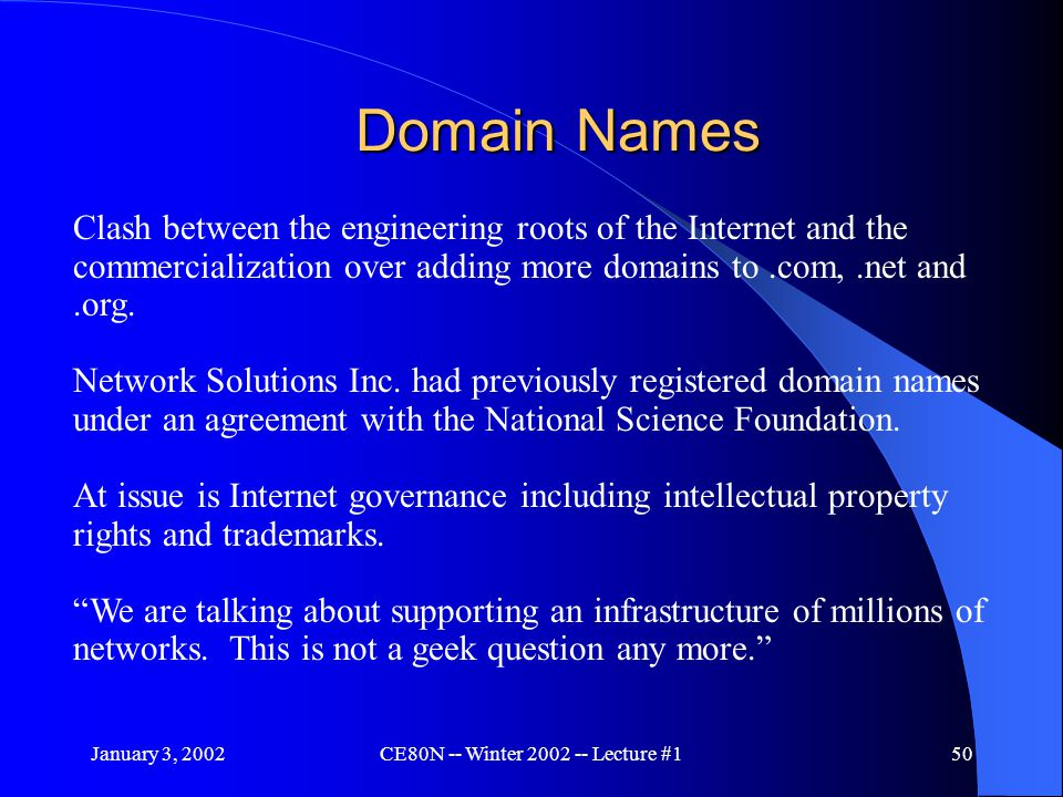 January 3, 2002CE80N -- Winter 2002 -- Lecture #150 Domain Names Clash between the engineering roots of the Internet and the commercialization over adding more domains to.com,.net and.org.