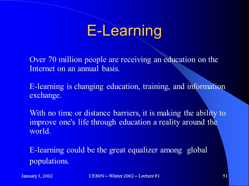 January 3, 2002CE80N -- Winter 2002 -- Lecture #151 E-Learning Over 70 million people are receiving an education on the Internet on an annual basis.