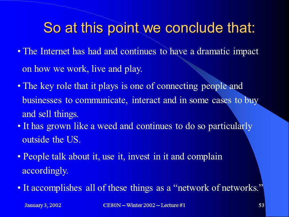 January 3, 2002CE80N -- Winter 2002 -- Lecture #153 So at this point we conclude that: The Internet has had and continues to have a dramatic impact on how we work, live and play.