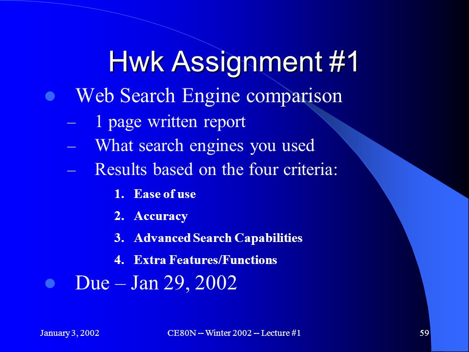 January 3, 2002CE80N -- Winter 2002 -- Lecture #159 Hwk Assignment #1 Web Search Engine comparison – 1 page written report – What search engines you used – Results based on the four criteria: 1.Ease of use 2.Accuracy 3.Advanced Search Capabilities 4.Extra Features/Functions Due – Jan 29, 2002