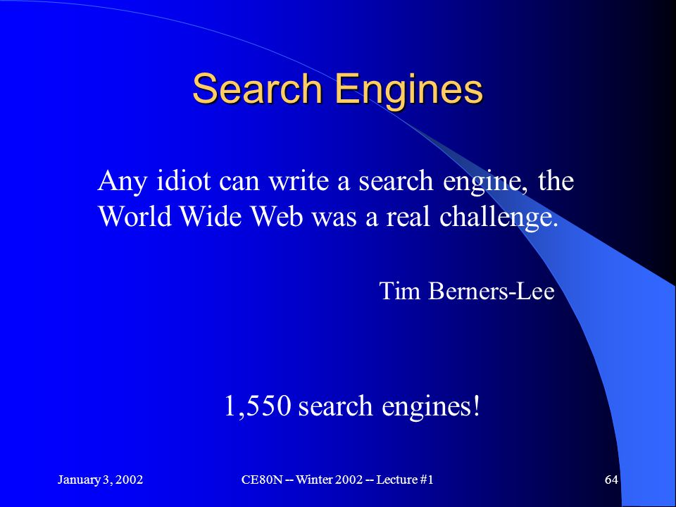 January 3, 2002CE80N -- Winter 2002 -- Lecture #164 Search Engines Any idiot can write a search engine, the World Wide Web was a real challenge.