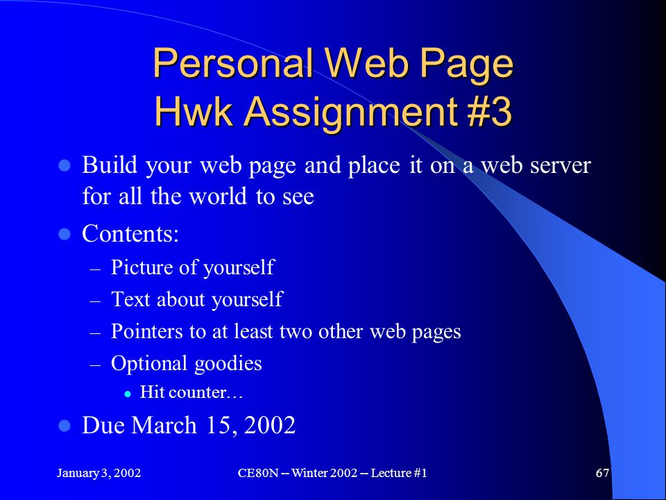 January 3, 2002CE80N -- Winter 2002 -- Lecture #167 Personal Web Page Hwk Assignment #3 Build your web page and place it on a web server for all the world to see Contents: – Picture of yourself – Text about yourself – Pointers to at least two other web pages – Optional goodies Hit counter… Due March 15, 2002