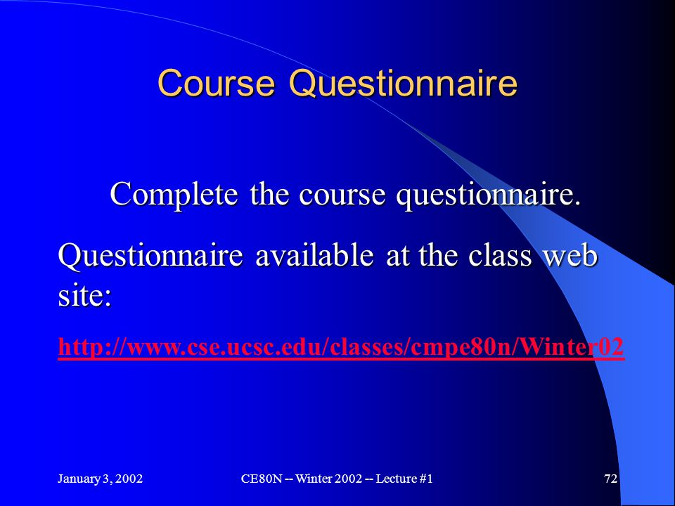January 3, 2002CE80N -- Winter 2002 -- Lecture #172 Course Questionnaire Complete the course questionnaire.