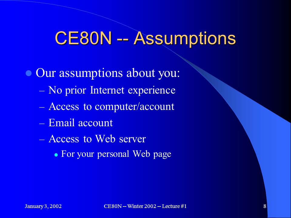 January 3, 2002CE80N -- Winter 2002 -- Lecture #19 CE80N -- Expectations On successful completion of this course: – You will be a competent Internet user – You will have a basic understanding of the Internet's underlying operations – You will have your own personal Web page, and on-line.